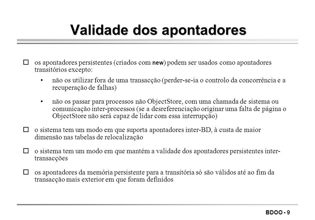 BDOO - 9 Validade dos apontadores os apontadores persistentes (criados com new ) podem ser usados como apontadores transitórios excepto: não os utilizar fora de uma transacção (perder-se-ia o controlo da concorrência e a recuperação de falhas) não os passar para processos não ObjectStore, com uma chamada de sistema ou comunicação inter-processos (se a desreferenciação originar uma falta de página o ObjectStore não será capaz de lidar com essa interrupção) oo sistema tem um modo em que suporta apontadores inter-BD, à custa de maior dimensão nas tabelas de relocalização oo sistema tem um modo em que mantém a validade dos apontadores persistentes inter- transacções oos apontadores da memória persistente para a transitória só são válidos até ao fim da transacção mais exterior em que foram definidos