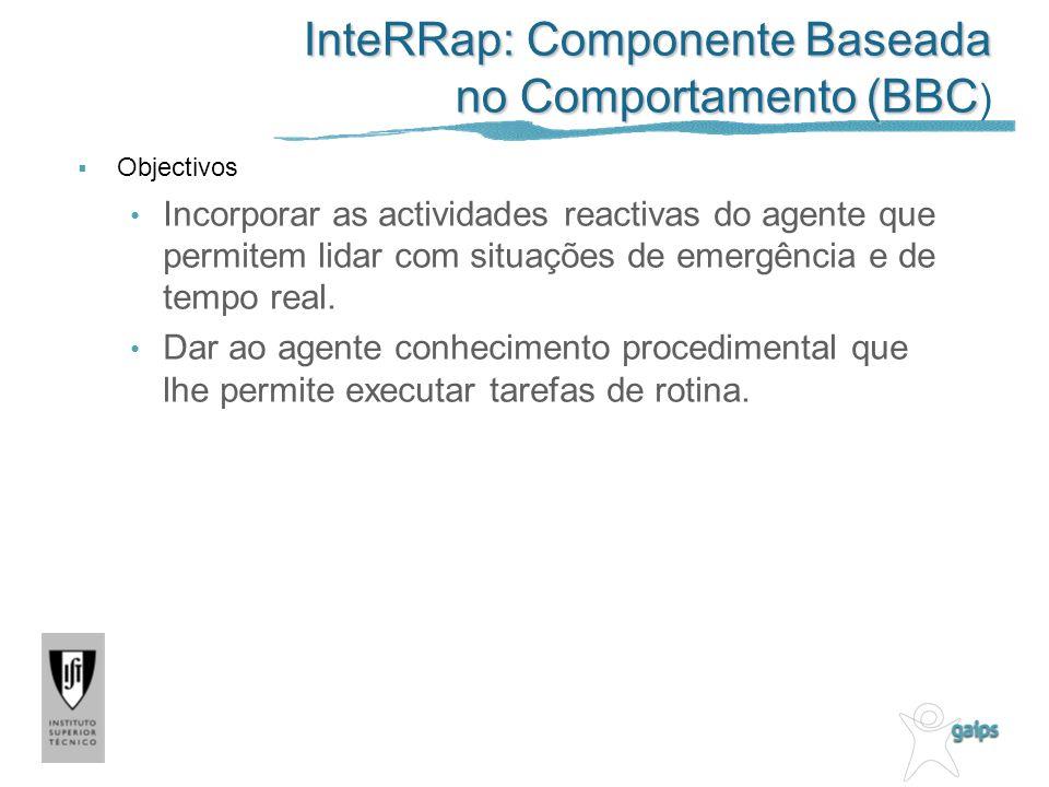 InteRRap: Componente Baseada no Comportamento (BBC InteRRap: Componente Baseada no Comportamento (BBC ) Objectivos Incorporar as actividades reactivas do agente que permitem lidar com situações de emergência e de tempo real.