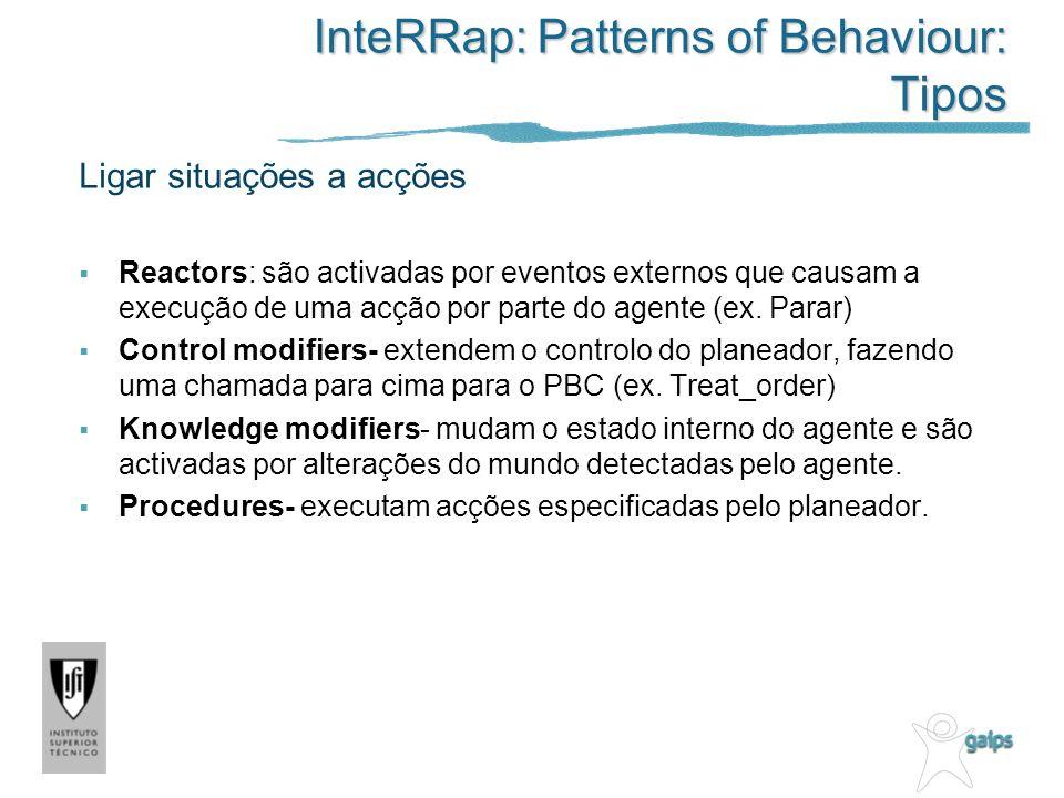 InteRRap: Patterns of Behaviour: Tipos Ligar situações a acções Reactors: são activadas por eventos externos que causam a execução de uma acção por parte do agente (ex.