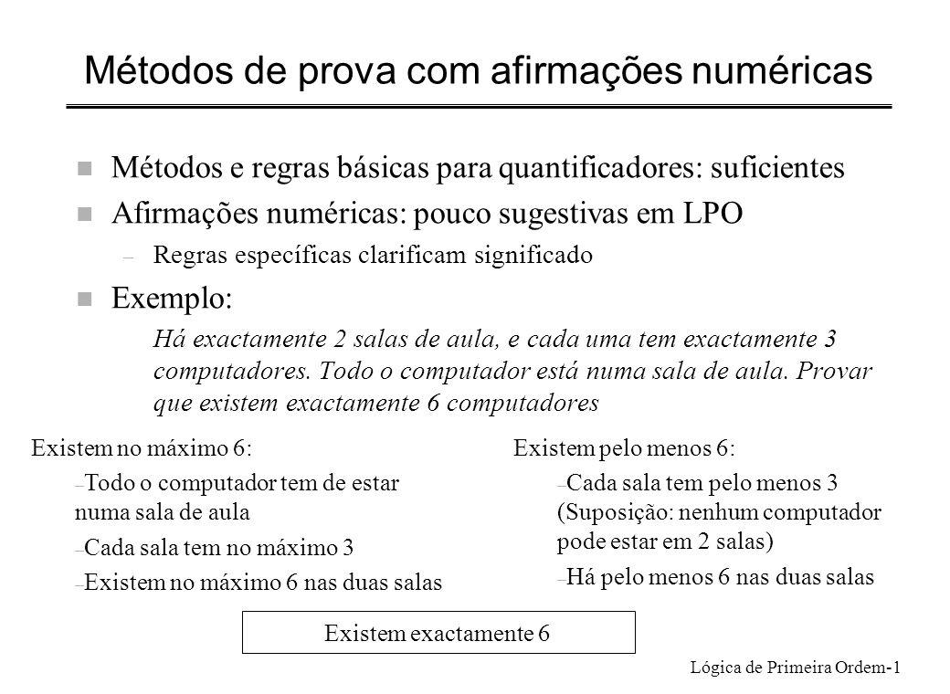Lógica de Primeira Ordem-2 Provar !n xP(x) x[Par(x) Primo(x)] Existem pelo menos n objectos que satisfazem P(x) Existem no máximo n objectos que satisfazem P(x) Existência: 2 é par e é primo Por generalização existencial: x[Par(x) Primo(x)] Unicidade: Provar que para todo o x, se x é par e é primo então x=2 (Prova condicional geral) Supor que x é primo e par Como x é par, é divisível por 2 Como x é primo, só é divisível por si e pela unidade Então x =2