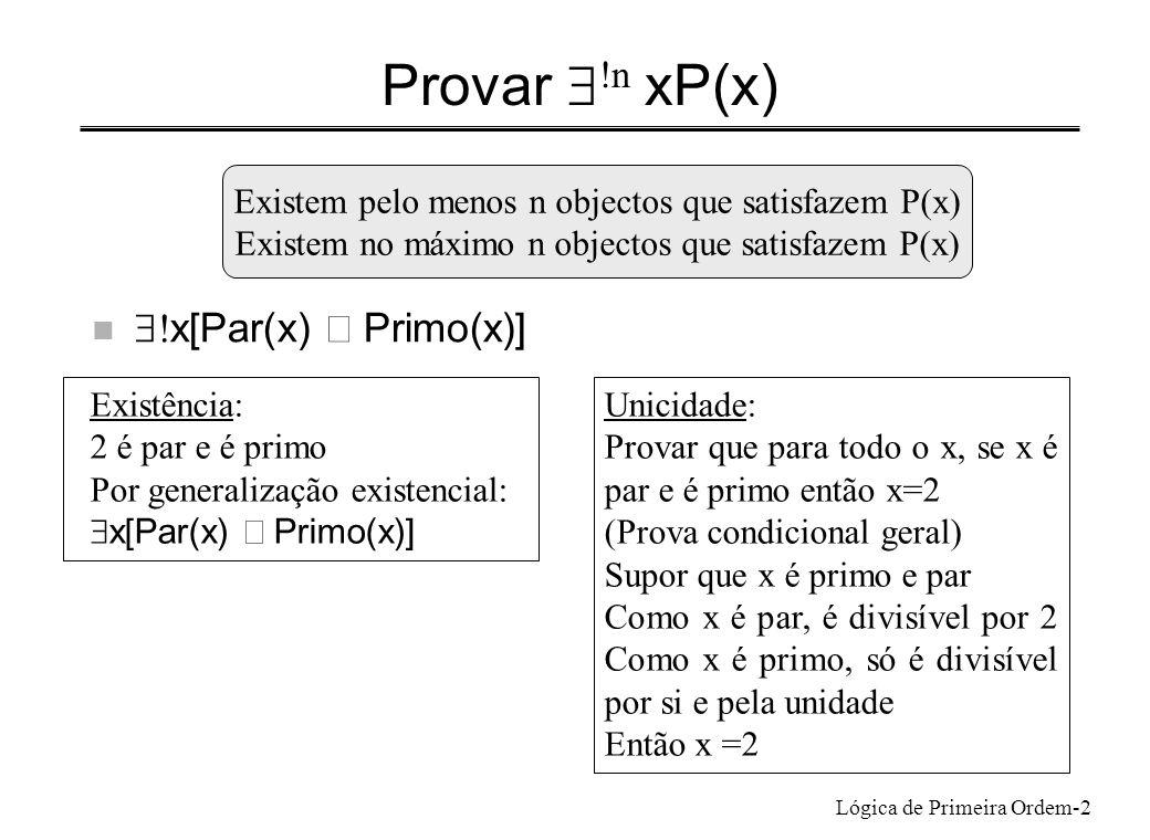 Lógica de Primeira Ordem-3 F: extensões para quantificações numéricas  Introdução da unicidade d: não ocorre fora da prova onde foi introduzido P(c) P(d) d=c x P(x) d Eliminação da unicidade x P(x) x P(x)  y z (P(y) P(z) y=z)  y e z: variáveis arbitrárias que não ocorrem em P(x)