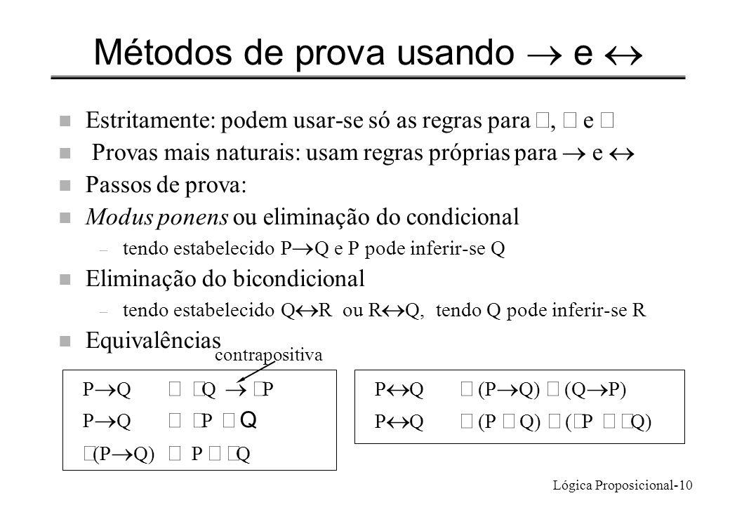 Lógica Proposicional-10 Métodos de prova usando e Estritamente: podem usar-se só as regras para, e Provas mais naturais: usam regras próprias para e n Passos de prova: n Modus ponens ou eliminação do condicional – tendo estabelecido P Q e P pode inferir-se Q n Eliminação do bicondicional – tendo estabelecido Q R ou R Q, tendo Q pode inferir-se R n Equivalências P Q Q P P Q (P Q) P Q P Q (P Q) (Q P) P Q (P Q) ( P Q) contrapositiva