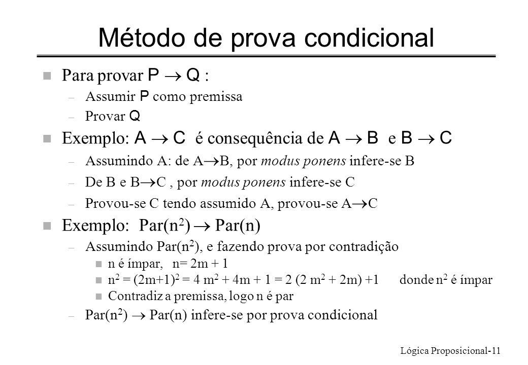 Lógica Proposicional-11 Método de prova condicional Para provar P Q : – Assumir P como premissa – Provar Q Exemplo: A C é consequência de A B e B C – Assumindo A: de A B, por modus ponens infere-se B – De B e B C, por modus ponens infere-se C – Provou-se C tendo assumido A, provou-se A C Exemplo: Par(n 2 ) Par(n) – Assumindo Par(n 2 ), e fazendo prova por contradição n n é ímpar, n= 2m + 1 n n 2 = (2m+1) 2 = 4 m 2 + 4m + 1 = 2 (2 m 2 + 2m) +1 donde n 2 é ímpar n Contradiz a premissa, logo n é par – Par(n 2 ) Par(n) infere-se por prova condicional