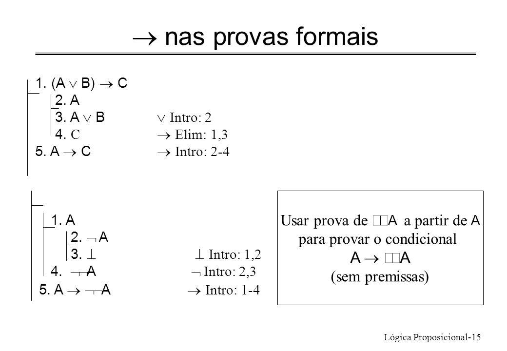 Lógica Proposicional-15 nas provas formais 1. (A B) C 2. A 3. A B Intro: 2 4. C Elim: 1,3 5. A C Intro: 2-4 1. A 2. A 3. Intro: 1,2 4. A Intro: 2,3 5.