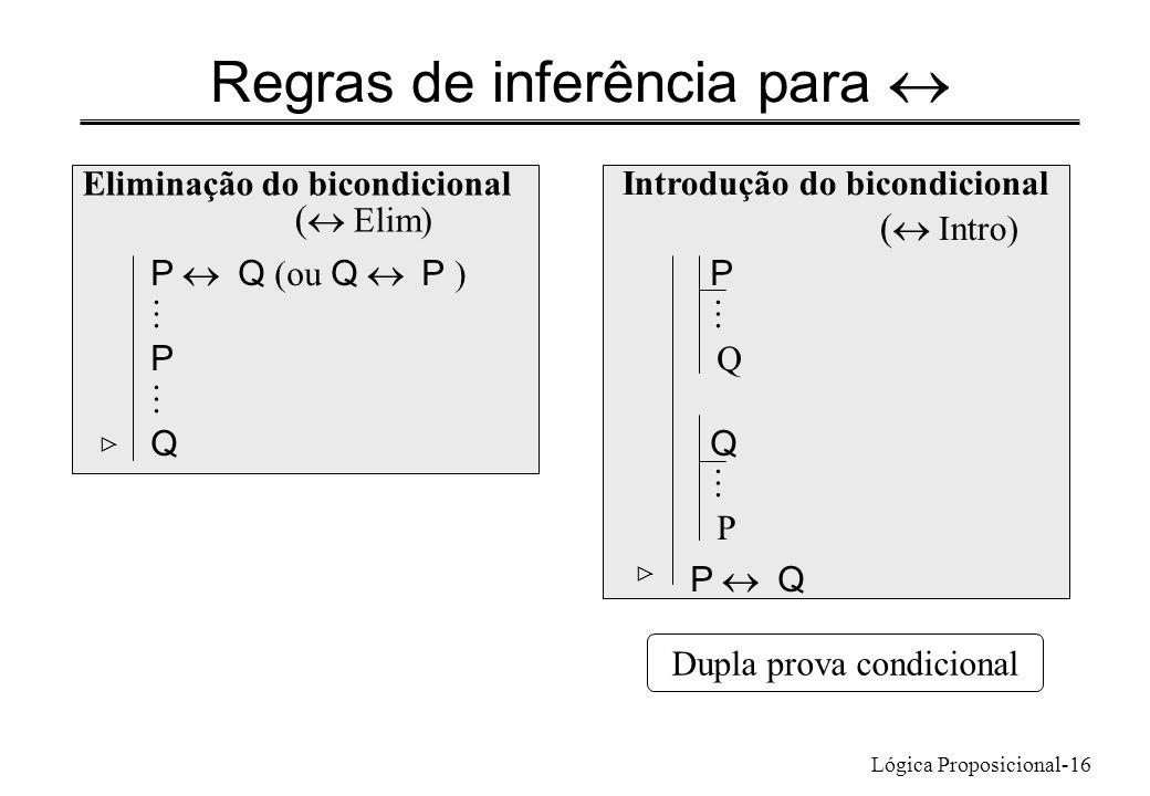 Lógica Proposicional-16 Regras de inferência para Eliminação do bicondicional ( Elim) P Q (ou Q P ) P Q Introdução do bicondicional ( Intro) P Q P P Q