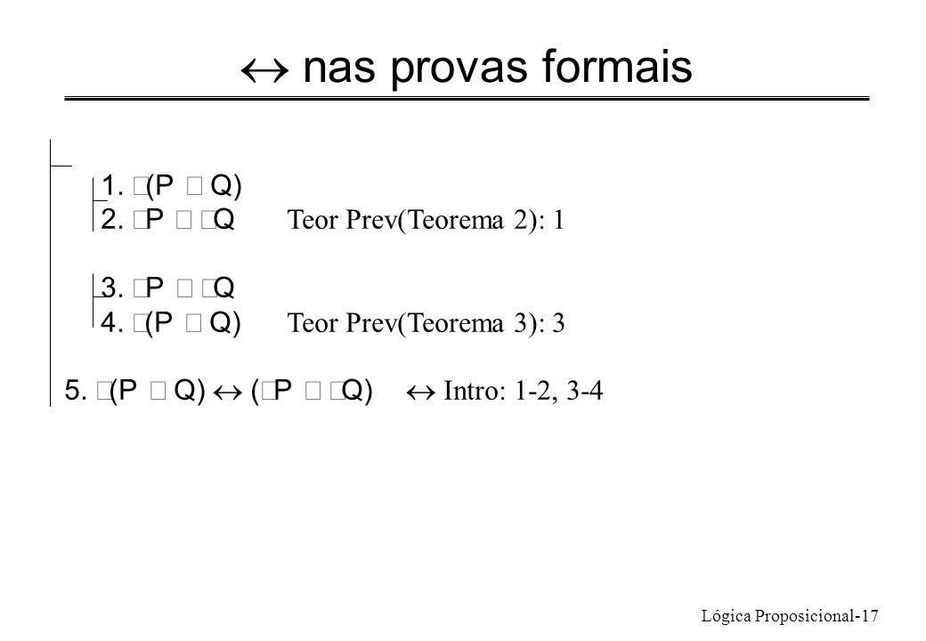 Lógica Proposicional-17 nas provas formais 1. (P Q) 2. P Q Teor Prev(Teorema 2): 1 3. P Q 4. (P Q) Teor Prev(Teorema 3): 3 5. (P Q) ( P Q) Intro: 1-2,