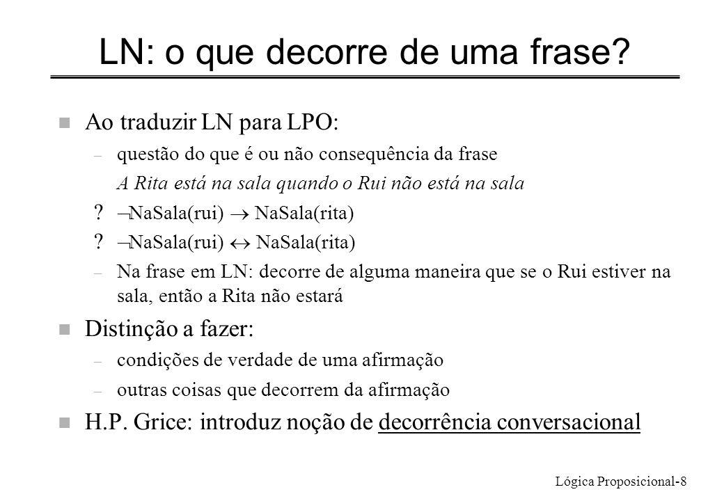 Lógica Proposicional-8 LN: o que decorre de uma frase? n Ao traduzir LN para LPO: – questão do que é ou não consequência da frase A Rita está na sala
