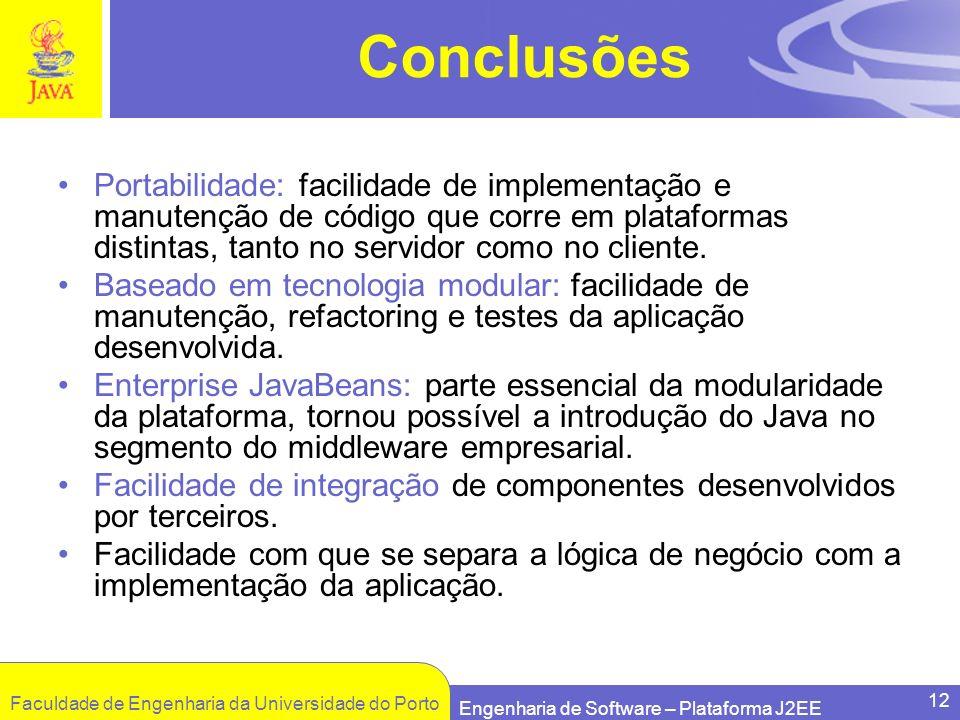 Faculdade de Engenharia da Universidade do Porto Engenharia de Software – Plataforma J2EE 12 Conclusões Portabilidade: facilidade de implementação e m