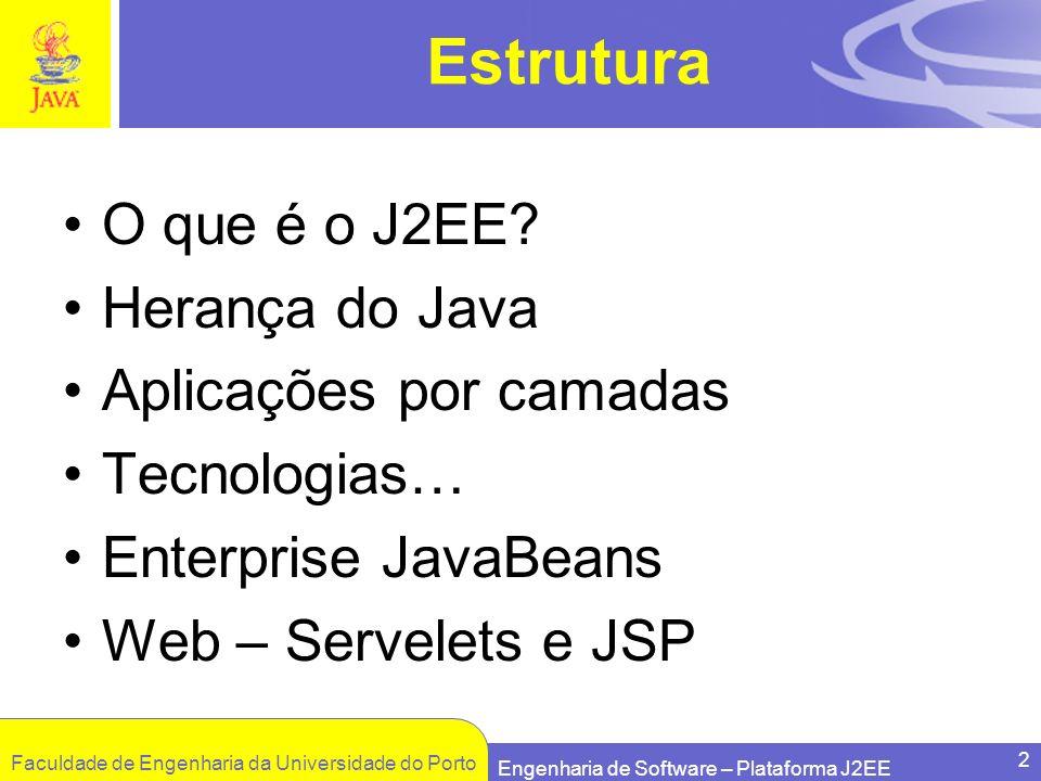 Faculdade de Engenharia da Universidade do Porto Engenharia de Software – Plataforma J2EE 2 Estrutura O que é o J2EE? Herança do Java Aplicações por c