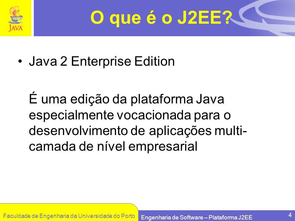 Faculdade de Engenharia da Universidade do Porto Engenharia de Software – Plataforma J2EE 4 O que é o J2EE? Java 2 Enterprise Edition É uma edição da