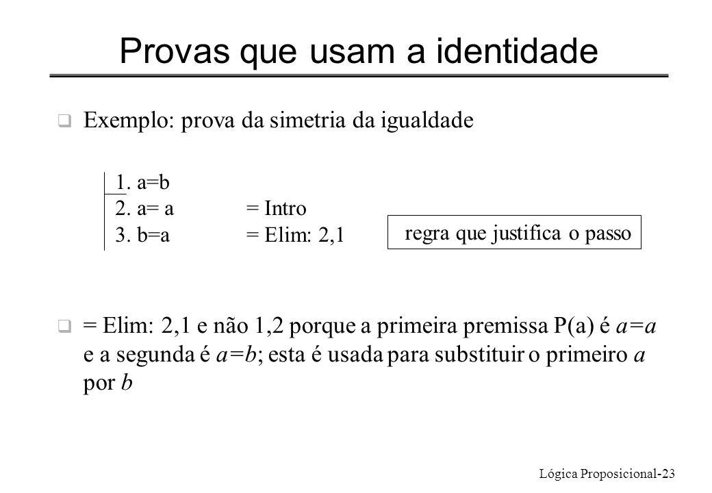 Lógica Proposicional-23 Provas que usam a identidade Exemplo: prova da simetria da igualdade = Elim: 2,1 e não 1,2 porque a primeira premissa P(a) é a