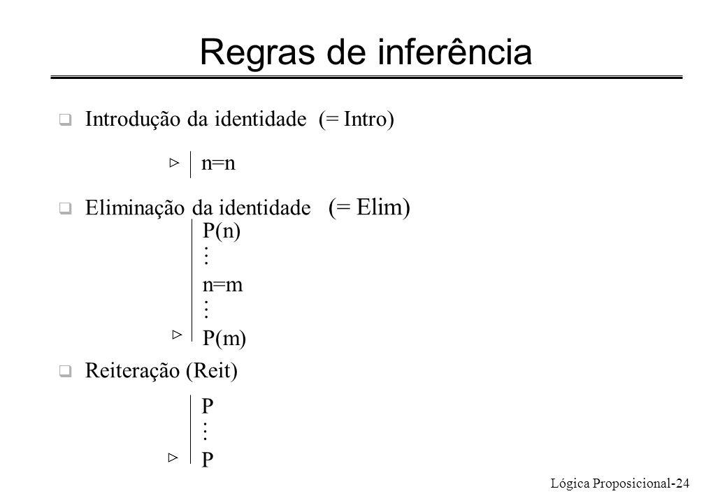 Lógica Proposicional-24 Regras de inferência Introdução da identidade (= Intro) n=n Eliminação da identidade (= Elim) Reiteração (Reit) P(n) n=m P(m)