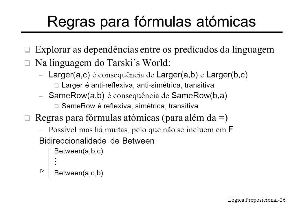 Lógica Proposicional-26 Regras para fórmulas atómicas Explorar as dependências entre os predicados da linguagem Na linguagem do Tarski´s World: – Larg