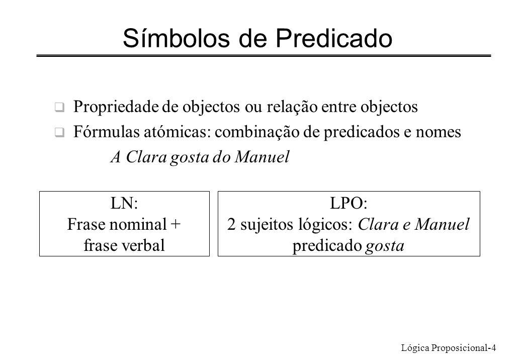 Lógica Proposicional-4 Propriedade de objectos ou relação entre objectos Fórmulas atómicas: combinação de predicados e nomes A Clara gosta do Manuel L