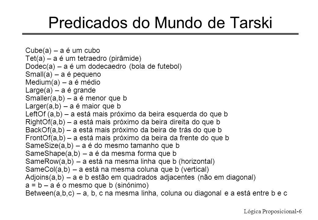 Lógica Proposicional-6 Predicados do Mundo de Tarski Cube(a) – a é um cubo Tet(a) – a é um tetraedro (pirâmide) Dodec(a) – a é um dodecaedro (bola de