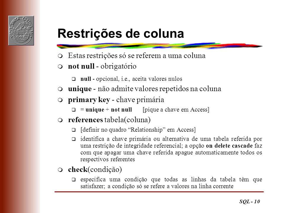 SQL - 10 Restrições de coluna m Estas restrições só se referem a uma coluna m not null - obrigatório q null - opcional, i.e., aceita valores nulos m u