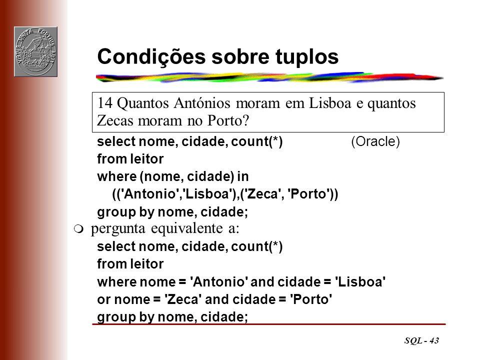 SQL - 43 14 Quantos Antónios moram em Lisboa e quantos Zecas moram no Porto? Condições sobre tuplos select nome, cidade, count(*) (Oracle) from leitor