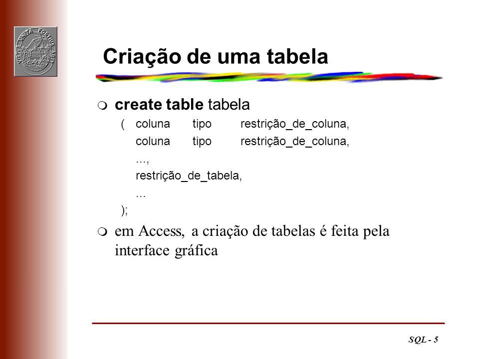 SQL - 5 Criação de uma tabela m create table tabela (colunatiporestrição_de_coluna, colunatiporestrição_de_coluna,..., restrição_de_tabela,... ); m em