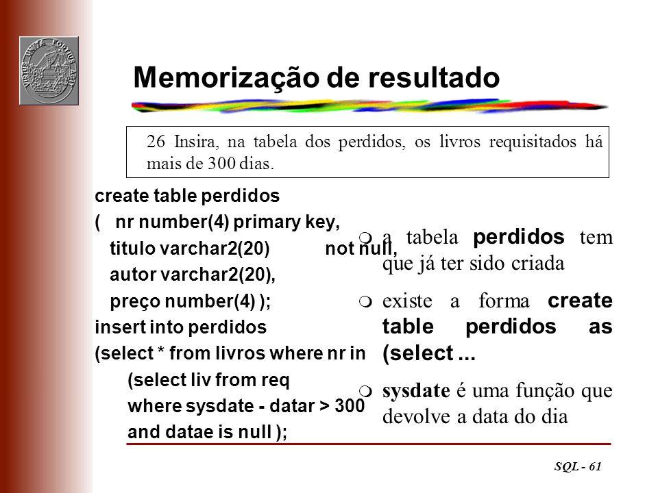 SQL - 61 26 Insira, na tabela dos perdidos, os livros requisitados há mais de 300 dias. Memorização de resultado create table perdidos (nr number(4) p