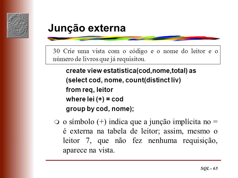 SQL - 65 30 Crie uma vista com o código e o nome do leitor e o número de livros que já requisitou. Junção externa create view estatistica(cod,nome,tot