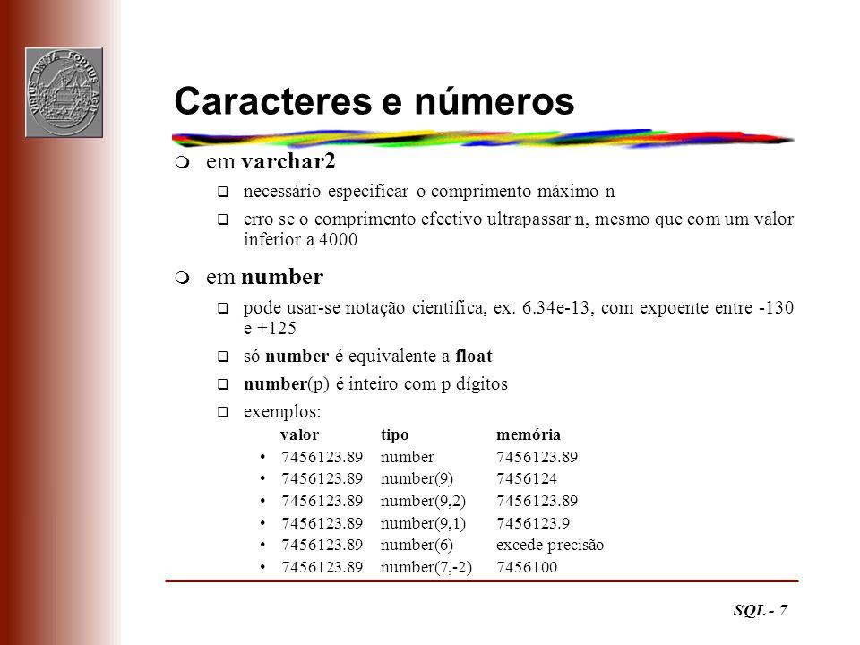 SQL - 8 Datas m em date q este tipo destina-se a memorizar momentos, por exemplo, 12-Aug-1995 20:37:19 q o formato por omissão é DD-MON-YY mas é possível especificar outros Comando Oracle: SET NLS_DATE_FORMAT= YYYY-MM-DD H24:MI:SS q cadeias com o formato correcto são automaticamente convertidas para o tipo date Para forçar conversões, usar TO_DATE( campo, formato) e TO_CHAR( campo, formato)