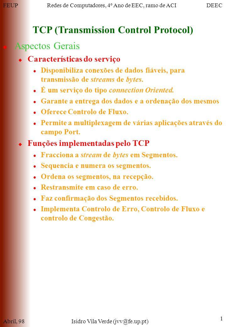FEUPDEECRedes de Computadores, 4º Ano de EEC, ramo de ACI TCP (Transmission Control Protocol) Abril, 98Isidro Vila Verde (jvv@fe.up.pt) 1 Aspectos Gerais Características do serviço Disponibiliza conexões de dados fiáveis, para transmissão de streams de bytes.