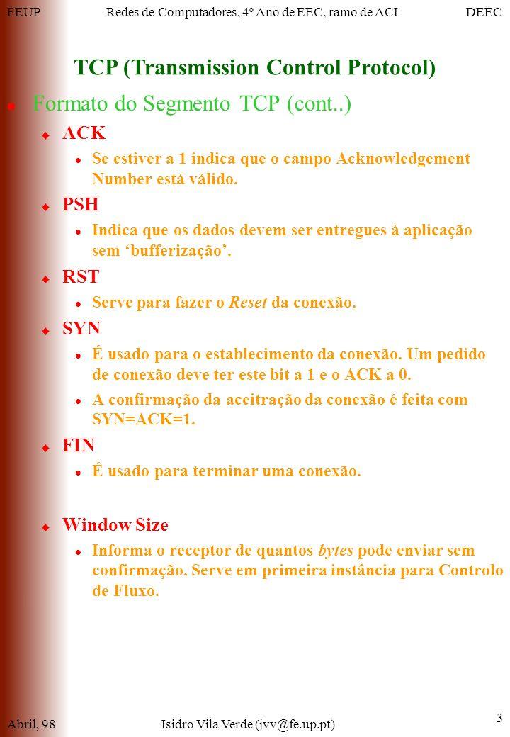 FEUPDEECRedes de Computadores, 4º Ano de EEC, ramo de ACI TCP (Transmission Control Protocol) Abril, 98Isidro Vila Verde (jvv@fe.up.pt) 3 Formato do Segmento TCP (cont..) ACK Se estiver a 1 indica que o campo Acknowledgement Number está válido.