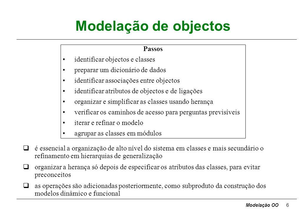 Modelação OO16 Subsistemas qsubsistema - pacote de classes, associações, operações, eventos e restrições interrelacionados e com uma interface pequena e bem definida com os outros subsistemas a decomposição em subsistemas pode ter vários níveis, sendo o inferior constituído por módulos critérios: -funcionalidade comum -mesma localização física -execução no mesmo tipo de hardware qsubsistema identificado pelos serviços, grupos de funções com um propósito comum qrelacionamento entre dois subsistemas cliente-fornecedor (comunicação da iniciativa do cliente conhece interface do fornecedor) par-a-par (cada um pode iniciar comunicação tem que conhecer a interface do outro; mais complexo) qtopologias descritas por DFDs (pipeline, estrela, etc.)