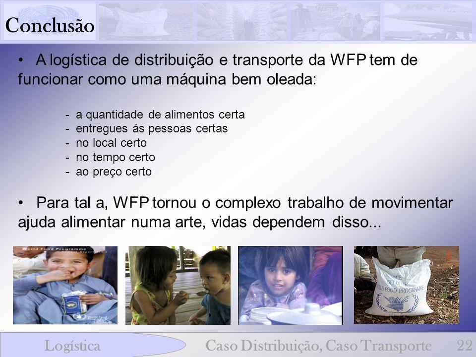 Conclusão LogísticaCaso Distribuição, Caso Transporte22 A logística de distribuição e transporte da WFP tem de funcionar como uma máquina bem oleada: