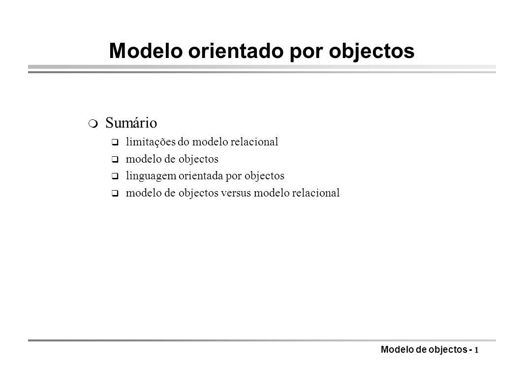 Modelo de objectos - 12 Sistema de tipos m Tipos de base: inteiros, reais, booleanos, cadeias de caracteres m Construtores de tipos q estruturas de registos: dada uma lista de tipos T 1, T 2, …, T n e a correspondente lista de nomes de campos c 1, c 2, …, c n, RECORDOF(c 1 :T 1, c 2 :T 2, …, c n :T n ) é um tipo registo com n componentes (struct) q tipos colecção: dado um tipo T, SETOF(T) é um tipo conjunto de elementos do tipo base T; para além dos conjuntos é habitual usar outras colecções, como multiconjuntos, listas, vectores q tipos referência: uma referência para um tipo T REF T é um tipo cujos valores são adequados para encontrar eficientemente um valor do tipo T: apontador para endereço de memória virtual, ou uma localização num disco de uma máquina (distribuição) REF frequentemente omitido dá imagem de objectos contidos em objectos