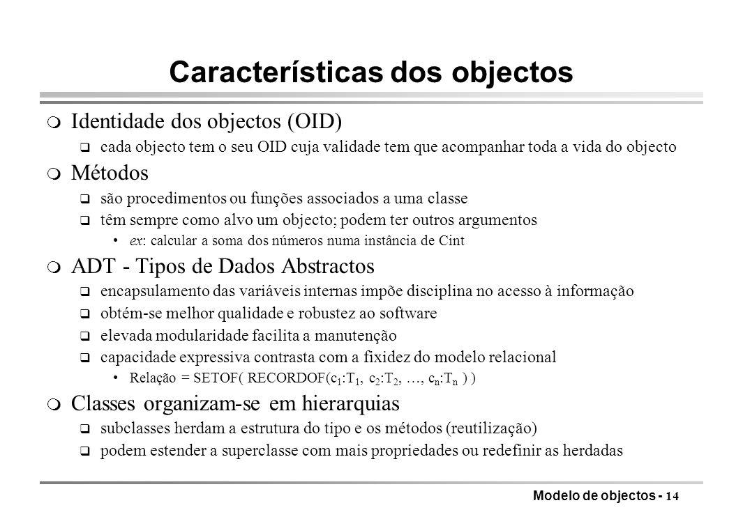 Modelo de objectos - 14 Características dos objectos m Identidade dos objectos (OID) q cada objecto tem o seu OID cuja validade tem que acompanhar tod