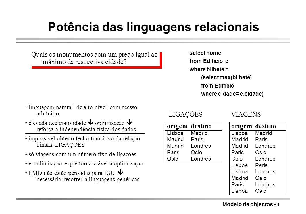 Modelo de objectos - 15 Modelos de objectos complexos modelos semanticamente ricos, próximos das construções dos formalismos de especificação (entidade-associação, OMT, etc.), mas várias das linguagens são ad hoc oobjectos complexos baseados em valores sem OID e sem referências unicidade de um objecto depende apenas do estado (conjunto de valores atómicos das variáveis de instância) espaço de objectos: florestas de árvores (semelhança com modelo hierárquico e modelo relacional não primeira forma normal) espaço transitório versus espaço persistente [objectos na memória são caminhos (path) constituídos por atributos (selectores em tuplos) e chaves (selectores em conjuntos)] conjunto de tuplos {[Nome:Pedro, Idade:25], [Nome:João,Idade:7], [Nome:Maria, Idade:13]} relação encaixada {[Nome:Pedro, Filhos:{Max, Susana}], [Nome:João, Filhos:{Maria, Francisco}]} objectos atómicos 25, João, 1.3 conjunto {João, Maria, Susana} tuplo [Nome:Pedro, Idade:25] tuplo hierárquico [Nome:[Próprio: João, Apelido:Costa], Idade:25, Filhos: {Pedro, Paulo, Maria}]