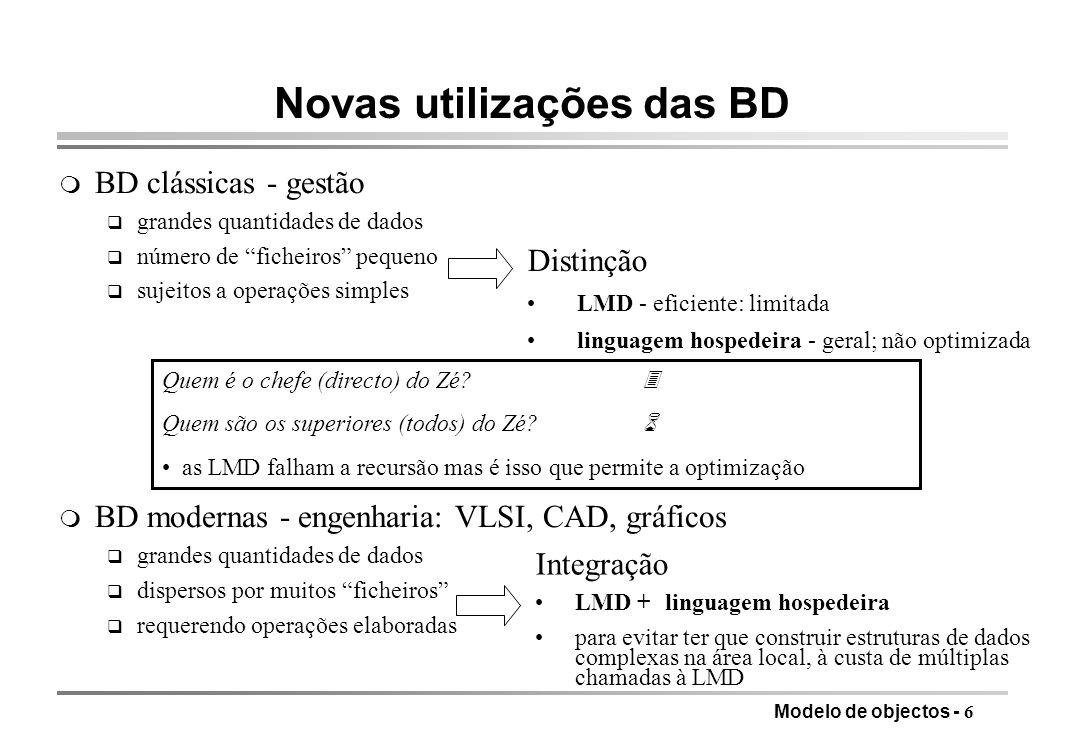 Modelo de objectos - 17 Objectos complexos com identidade (modelo baseado em FAD) oespaço de objectos complexos baseados em identidade (grafo dirigido) - conjunto de identificadores I, conjunto de atributos A - objecto é (identificador, tipo, valor); identificador I, tipo é atómico, conjunto ou tuplo tipo atómico elemento de um domínio de valores atómicos do utilizador conjunto {i 1, i 2,…, i n }, i j I, sem ordem e sem repetições tuplo [a i :i 1, a 2 :i 2, …, a n :i n ], i j I, a j A - notar a partilha referencial e os ciclos i1 Nome Esposo Próprio Apelido João Costa Filhos Endereço Maria Cidade Rua No BragaDireita 34 i Próprio Apelido Costa i2 i3 i4 i101 Nome i102 …
