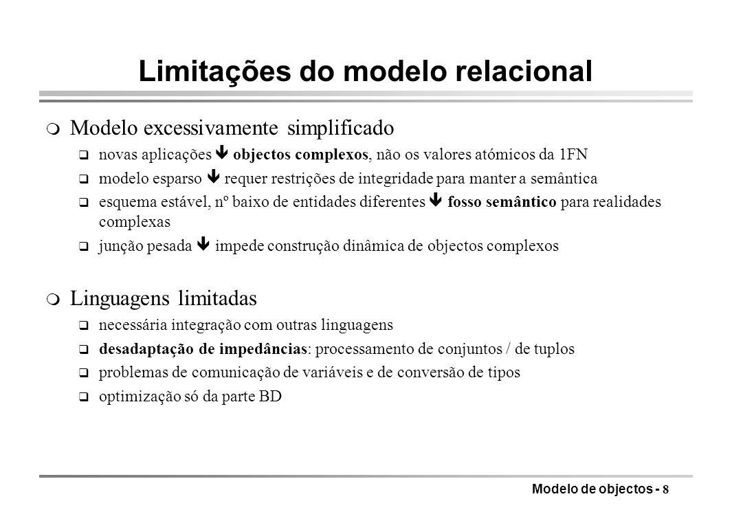 Modelo de objectos - 8 Limitações do modelo relacional m Modelo excessivamente simplificado q novas aplicações objectos complexos, não os valores atóm