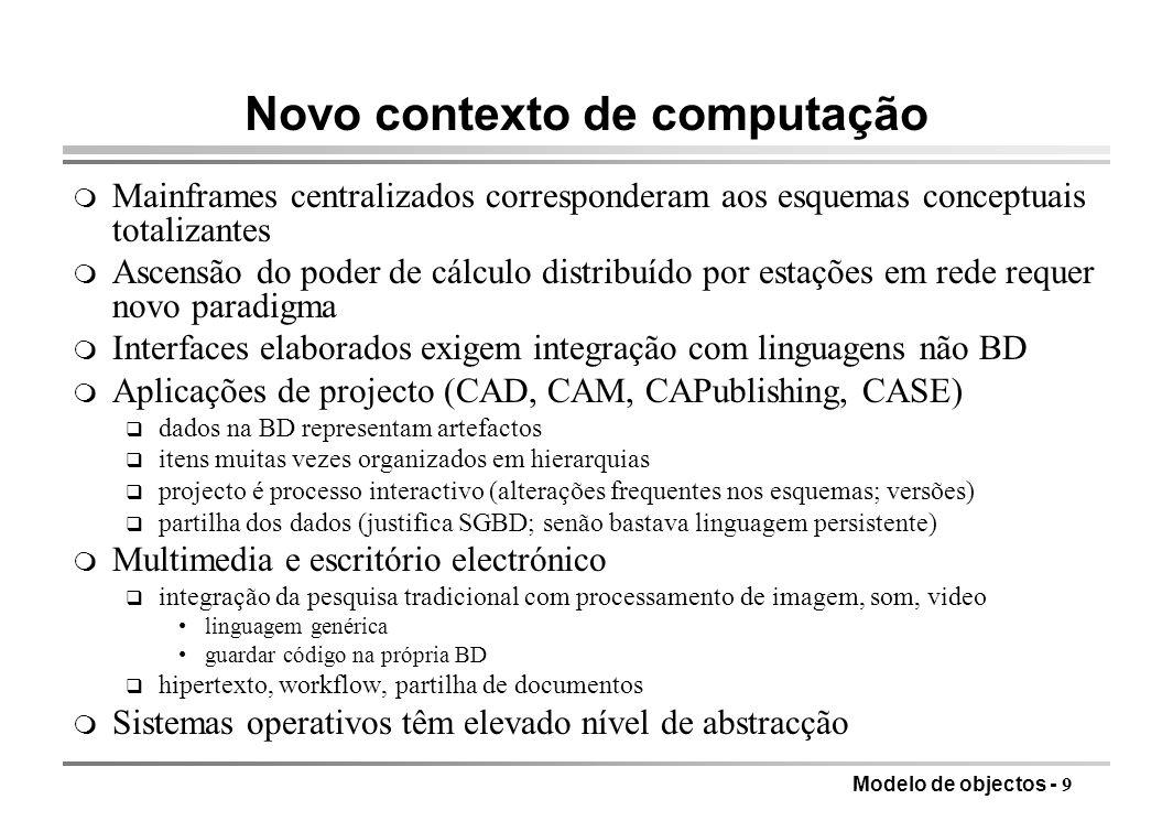 Modelo de objectos - 10 Nova geração de BD o desenvolvimento de aplicações baseado na integração do SGBD com linguagens de programação o gestão mais flexível de dados e esquema o ambiente de desenvolvimento moderno, integrado e com bom IGU o adaptação às arquitecturas distribuídas o extensibilidade (modularidade) o manipulação declarativa dos dados o representação simples de ligações complexas não direccionais o independência de dados e programas o base teórica sólida OBJECTIVOS SEM ESQUECER