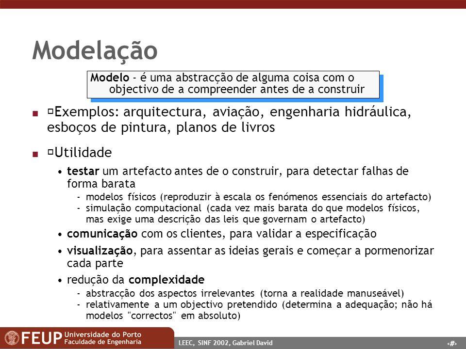 4 LEEC, SINF 2002, Gabriel David Ciclo de vida ESTRATÉGIA ANÁLISE PROJECTO CONSTRUÇÃODOCUMENTAÇÃO TRANSIÇÃO PRODUÇÃO entidade-associação esquema da BD reverse engineering conversão de dados análise de impacto manutenção abstracto detalhado Abstracção - capacidade humana fundamental que nos habilita a lidar com a complexidade desenvolvimento de software parte de uma situação do mundo real modelo inicial (estratégia e análise) só conceitos do domínio da aplicação projecto adicionar objectos computacionais relacionados com a solução escolhida fases finais detalhes da implementação na linguagem escolhida