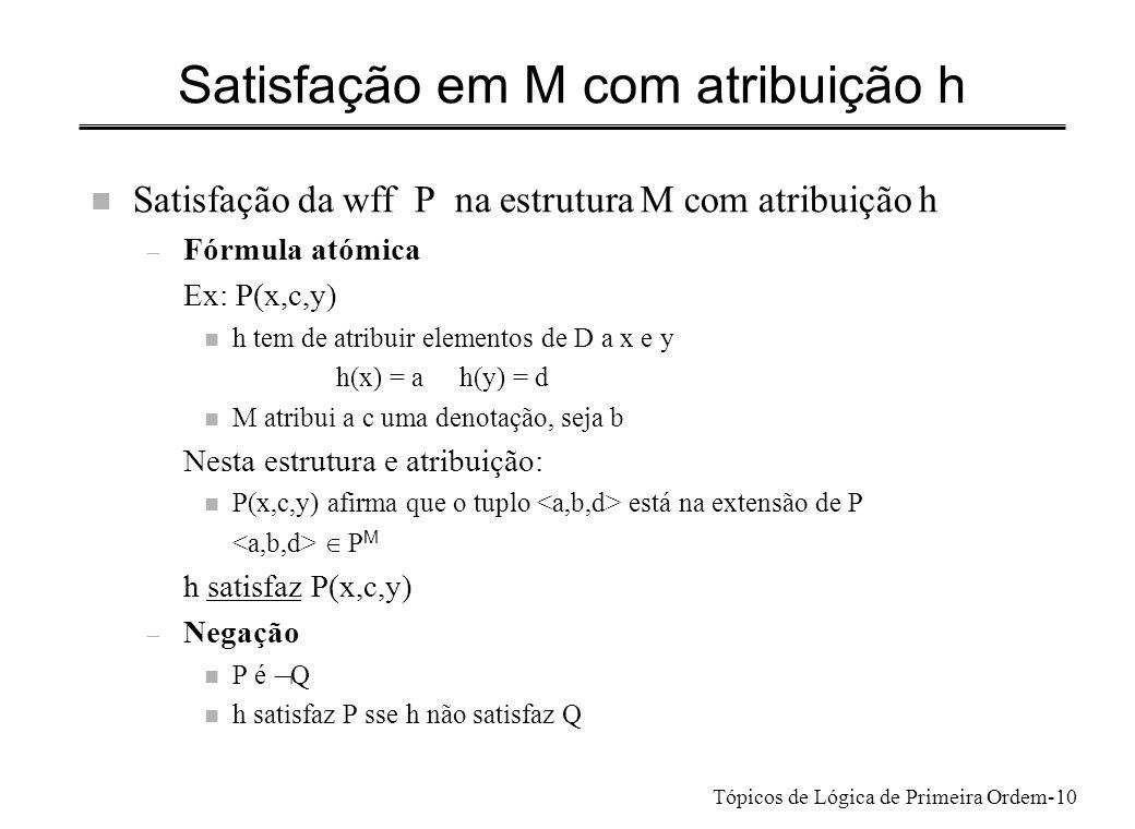 Tópicos de Lógica de Primeira Ordem-11 Satisfação em M com atribuição h Satisfação da wff P na estrutura M com atribuição h (cont.) – Conjunção P é Q R n h satisfaz P sse h satisfaz Q e h satisfaz R – Disjunção P é Q R n h satisfaz P sse h satisfaz Q ou h satisfaz R ou ambos – Quantificação universal P é v Q h satisfaz P sse para todo o d D M h[v/d] satisfaz Q – Quantificação existencial P é v Q h satisfaz P sse para algum d D M h[v/d] satisfaz Q Notação: M |= P [h]