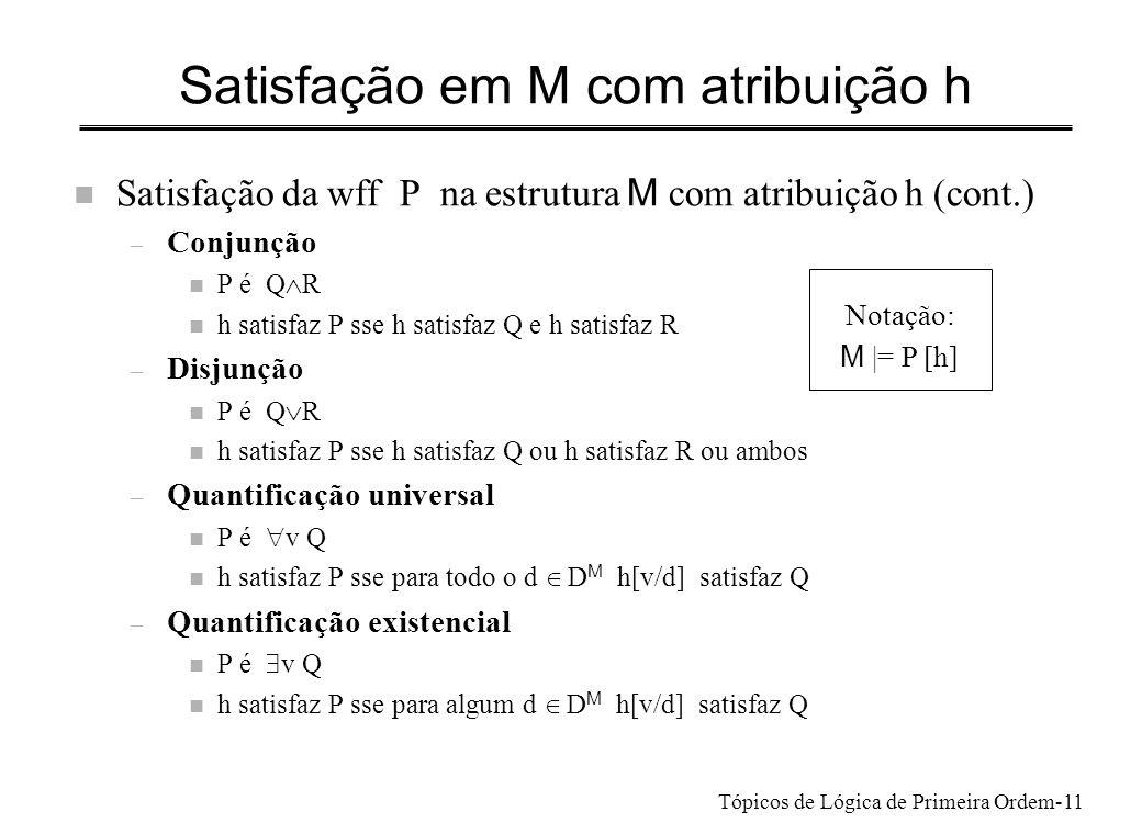Tópicos de Lógica de Primeira Ordem-12 Exemplo n D= {a,b,c} Gosta M = {,, } n Fórmula: – y (Gosta(x,y) Gosta(y,y))variável livre x – h tem de atribuir valor a x: senão seria inadequada n valor que h atribui a x: e (e tem de ser a, b ou c) – por : h satisfaz P sse há um objecto d D M tal que h[y/d] satisfaz Gosta(x,y) Gosta(y,y) – por n h[y/d] deve satisfazer Gosta(x,y) e não Gosta(y,y) – fórmulas atómicas n deve estar na extensão de Gosta, mas não n verifica-se para e=a e d=b então h atribui a a x