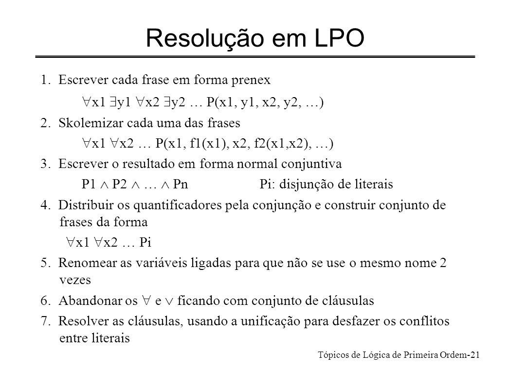 Tópicos de Lógica de Primeira Ordem-22 Exemplos n Exemplo 1 x P(x,b) y P(f(y), b) Passo 6: unificando x e f(y) as 2 cláusulas resolvem para n Exemplo 2 Premissa (A) x (P(x,b) Q(x)) Premissa (B) y ( P(f(y), b) Q(y)) Conclusão(C) y (Q(y) Q(f(y))) Forma prenex para C y ( Q(y) Q(f(y))) Skolemizando Q(c) Q(f(c)) mostrar que não são satisfazíveis simultaneamente Mostrar que A B C não é satisfazível c: função de Skolem de aridade 0
