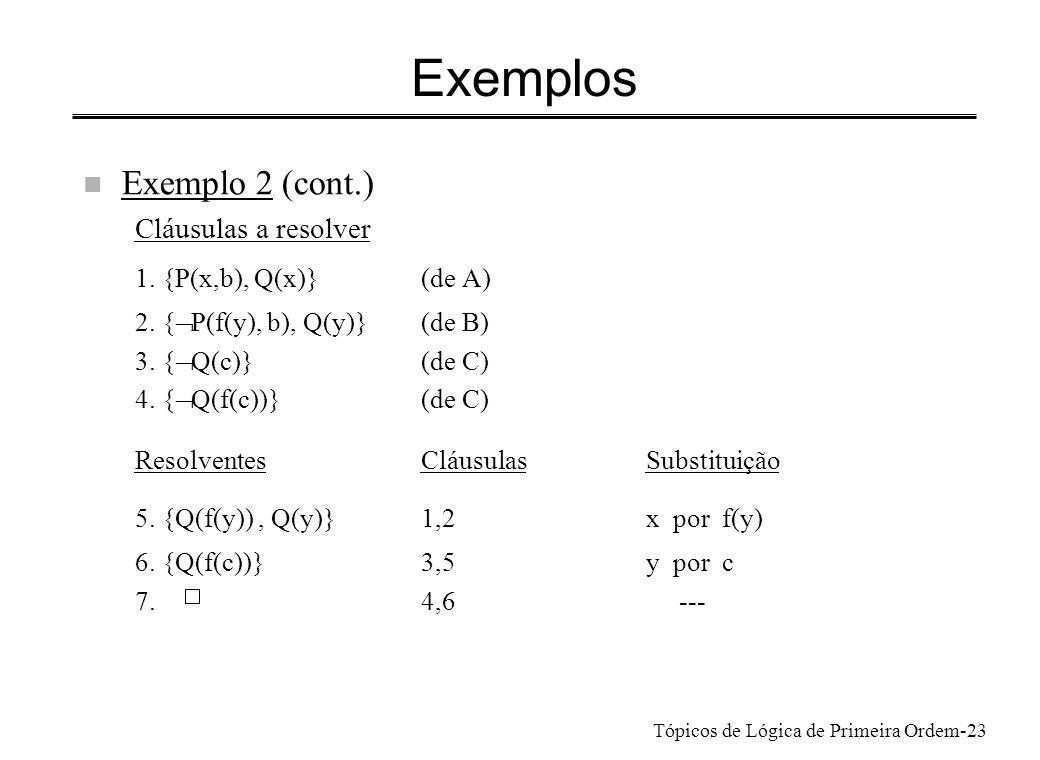 Tópicos de Lógica de Primeira Ordem-24 Exemplos n Exemplo 3 Todos admiram alguém que os admira excepto se admirarem o Santana Há pessoas que se admiram mutuamente, uma das quais pelo menos admira o Santana x [ A(x, s) y (A(x,y) A(y,x))](S1) x y [A(x, s) A(x,y) A(y,x)](S2) Provar: S2 consequência lógica de S1, ou S1 e S2 não satisfazíveis simultaneamente S2: x y [ A(x, s) A(x,y) A(y,x)] S1: x y [A(x, s) (A(x,y) A(y,x))](Forma prenex) x [A(x, s) (A(x,f(x)) A(f(x),x))] (Skolemização) x [(A(x, s) A(x,f(x))) (A(x, s) A(f(x),x))] (Forma clausal)