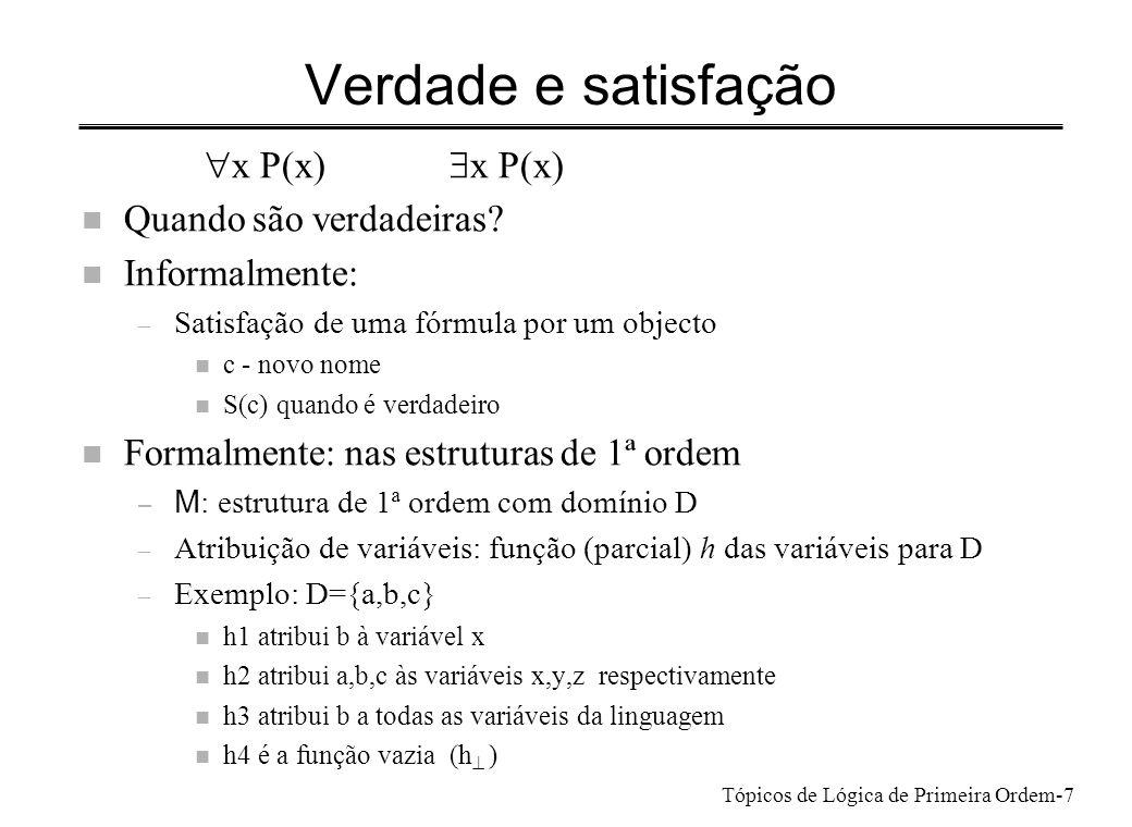 Tópicos de Lógica de Primeira Ordem-8 Atribuição de verdade n Atribuição é apropriada para a wff P: – Todas as variáveis de P estão no domínio de h – No exemplo: n h1 é apropriada para qualquer wff com variável x, ou sem variáveis n h2 é apropriada para qualquer wff com variáveis em {x,y,z} n h3 é apropriada para todas as wff n h4 é apropriada para wffs sem variáveis livres n Modificação de uma atribuição de variáveis h – notação h[v/b] – atribuição cujo domínio é o de h acrescido da variável v – toma os mesmos valores que h, excepto para v – atribui a v o valor b