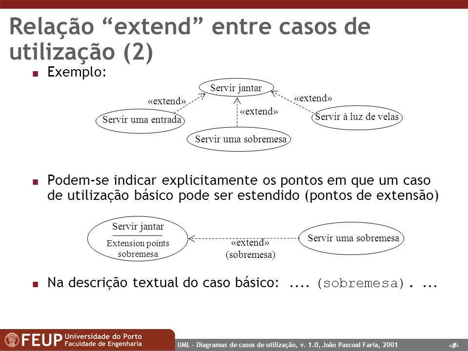 17 UML – Diagramas de casos de utilização, v. 1.0, João Pascoal Faria, 2001 Relação extend entre casos de utilização (2) n Exemplo: n Podem-se indicar