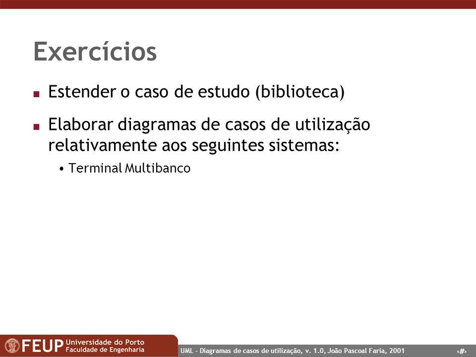 38 UML – Diagramas de casos de utilização, v. 1.0, João Pascoal Faria, 2001 Exercícios n Estender o caso de estudo (biblioteca) n Elaborar diagramas d