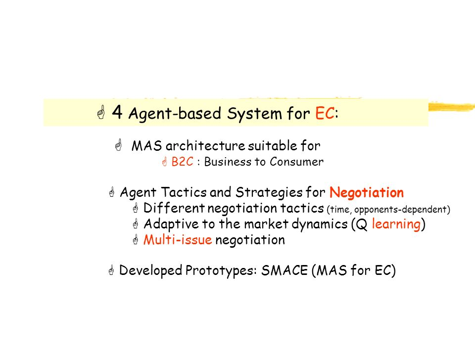 G 4 Agent-based System for EC: G MAS architecture suitable for G B2C : Business to Consumer G Agent Tactics and Strategies for Negotiation G Different negotiation tactics (time, opponents-dependent) G Adaptive to the market dynamics (Q learning) G Multi-issue negotiation G Developed Prototypes: SMACE (MAS for EC)