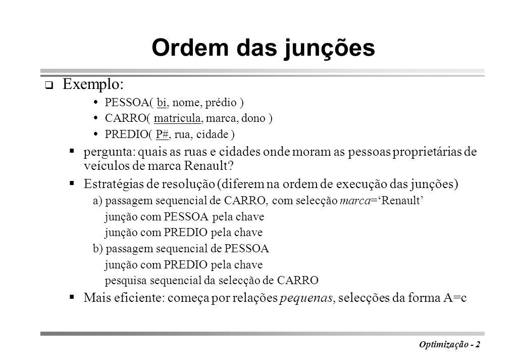 Optimização - 2 Ordem das junções Exemplo: PESSOA( bi, nome, prédio ) CARRO( matricula, marca, dono ) PREDIO( P#, rua, cidade ) pergunta: quais as rua