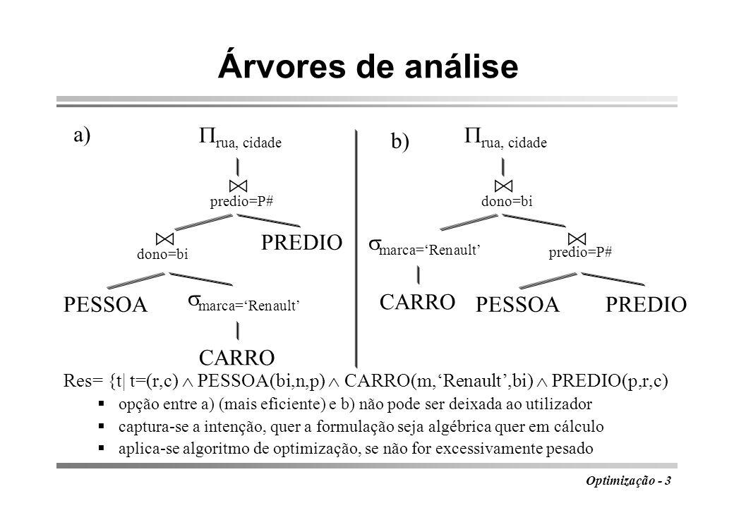 Optimização - 4 Leis de transformação algébrica 1Leis comutativas para junções e produtos E 1 E 2 E 2 E 1 E 1 E 2 E 2 E 1 E 1 F E 2 E 2 F E 1 2Leis associativas para junções e produtos (E 1 E 2 ) E 3 E 1 (E 2 E 3 ) (E 1 F1 E 2 ) F2 E 3 E 1 F1 (E 2 F2 E 3 ) 3Cascata de projecções A1,...,An ( B1,...,Bm (E)) A1,...An (E) 4Cascata de selecções F1 ( F2 (E)) F1.F2 (E) 5Comutação de selecções e projecções A1,...,An ( F (E)) F ( A1,...An (E))