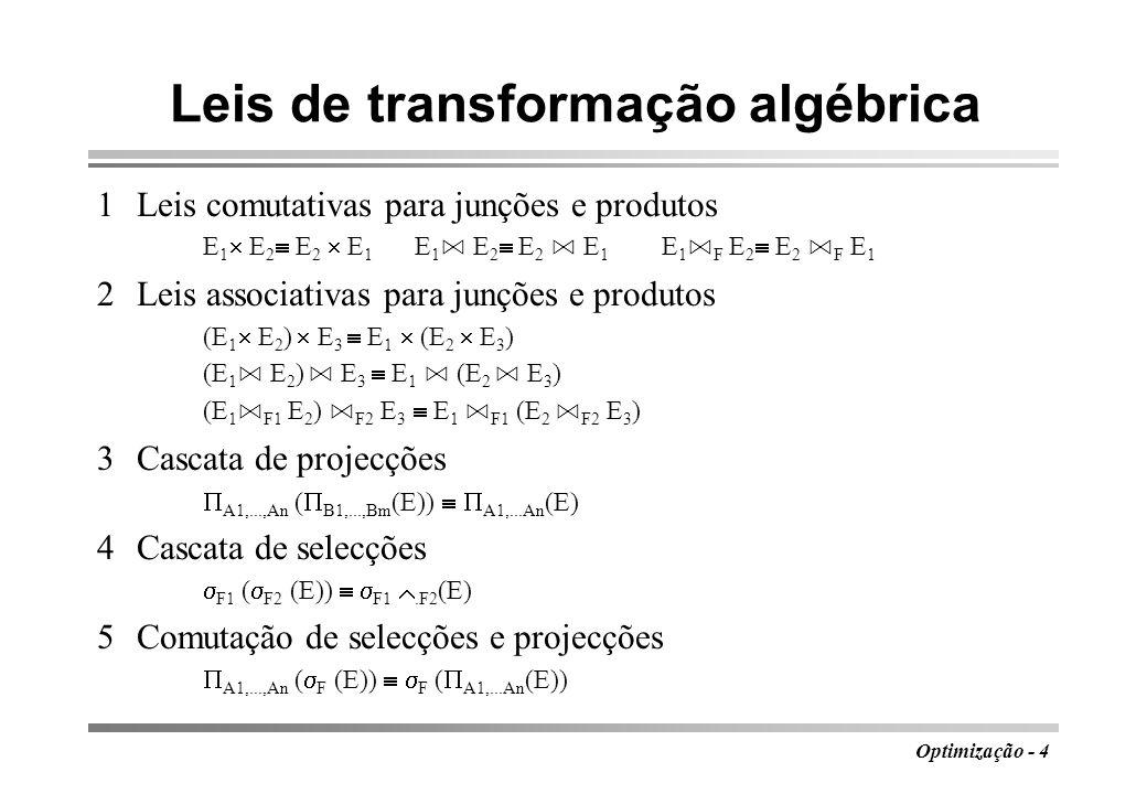 Optimização - 5 Leis de transformação algébrica 6Comutação de selecções e produtos F (E 1 E 2 ) F3 [ F1 (E 1 ) F2 (E 2 )] 7Comutação de selecções e reuniões F (E 1 E 2 ) F (E 1 ) F (E 2 ) 8Comutação de selecções e diferenças F (E 1 - E 2 ) F (E 1 ) - F (E 2 ) 9Comutação de selecções e junções naturais F (E 1 E 2 ) F (E 1 ) F (E 2 ) 10Comutação de projecções e produtos A1,...,An (E 1 E 2 )) B1,...,Bm (E 1 ) C1,...Ck (E 2 ) 11Comutação de projecções e reuniões A1,...,An (E 1 E 2 ) A1,...An (E 1 ) A1,...An (E 2 )
