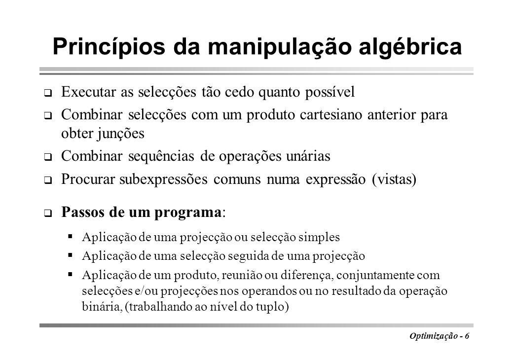 Optimização - 7 Algoritmo de optimização Entrada: expressão de álgebra relacional Saída: programa para avaliar a expressão Método: executar, por ordem, cada um dos seguintes passos Usar a lei 4 para transformar cada selecção F1...