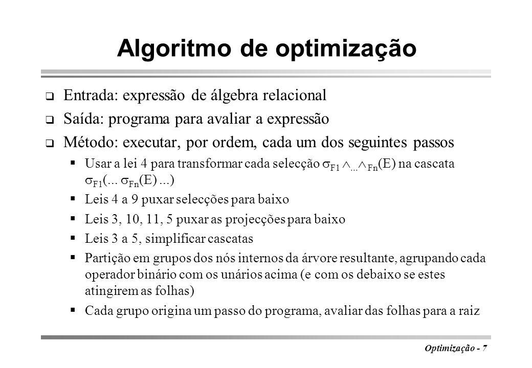 Optimização - 7 Algoritmo de optimização Entrada: expressão de álgebra relacional Saída: programa para avaliar a expressão Método: executar, por ordem