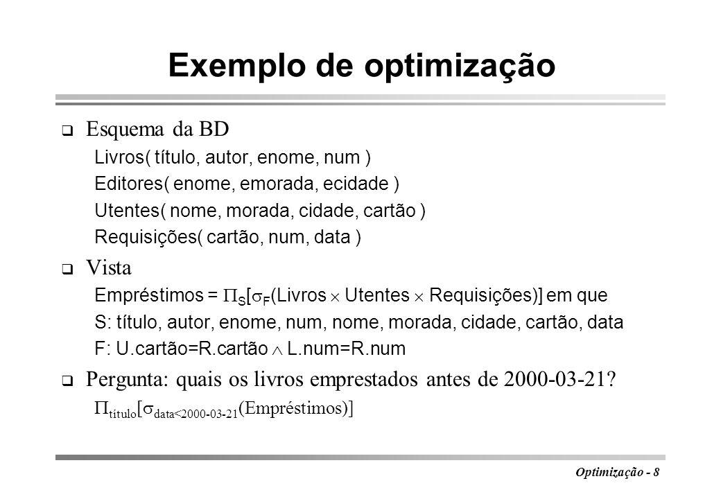 Optimização - 9 Árvores de análise data < 2000-03-21 Livros título título, autor, enome, L.num, nome, morada, cidade, U.cartão, data U.cartão=R.cartão L.num=R.num RequisiçõesUtentes data < 2000-03-21 Livros título U.cartão=R.cartão Requisições Utentes L.num=R.num Árvore inicial Árvore intermédia